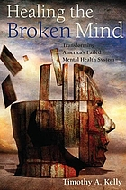 Healing the broken mind : transforming America's failed mental health system