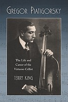 Gregor Piatigorsky : the life and career of the virtuoso cellist
