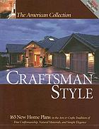 The American collection : craftsman style : 165 new home plans in the arts & crafts tradition of fine craftsmanship, natural materials, and simple elegance.