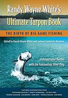 Randy Wayne White's ultimate tarpon book : the birth of big game fishing : unforgettable battles with the fascinating silver king
