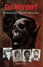 Got murder? : the shocking story of Wisconsin's notorious killers