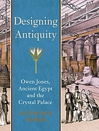 Designing antiquity : Owen Jones, ancient Egypt and the Crystal Palace