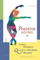 Positive aging : every woman's quest for wisdom and beauty