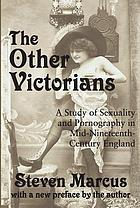 The other Victorians : a study of sexuality and pornography in mid-nineteenth-century England