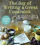 The joy of writing a great cookbook : how to share your passion for cooking from idea to published book to marketing it like a bestseller