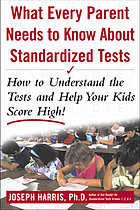 What every parent needs to know about standardized tests : how to understand the tests and help your kids score high!