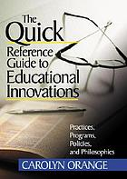 The quick reference guide to educational innovations : practices, programs, policies, and philosophies
