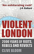 Violent London : 2000 years of riots, rebels and revolts