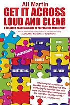 Get it across loud and clear : a speaker's practical guide to preparation and delivery