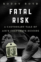 Fatal risk : a cautionary tale of AIG's corporate suicide