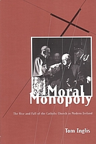 Moral monopoly : the rise and fall of the Catholic Church in modern Ireland