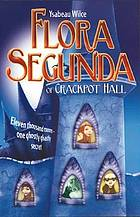 Flora Segunda of Crackpot Hall : being the magickal mishaps of a girl of spirit, her glass-gazing sidekick, two ominous butlers (one blue), a house with eleven thousand rooms, and a red dog