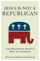 Jesus is not a Republican : the religious right's war on America