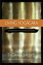 Living Yogācāra : an introduction to consciousness-only Buddhism