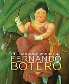 The Baroque world of Fernando Botero : [this volume accompanies an exhibition organized and circulated by Art Services International, Alexandria, Virginia; to be held at the Musée National des Beaux-Arts du Québec and nine other institutions between Jan. 27, 2007 and Dec. 6, 2009]