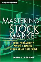 Mastering the stock market : high probability market timing & stock selection tools