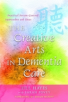 The creative arts in dementia care : practical person-centred approaches and ideas