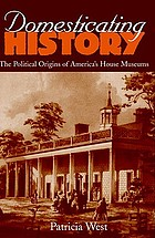 Domesticating history : the political origins of America's house museums