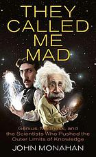 They called me mad : genius, madness, and the scientists who pushed the outer limits of knowledge