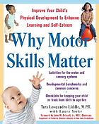 Why motor skills matter : improve your child's physical development to enhance learning and self-esteem