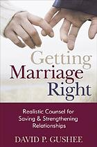 Getting marriage right : realistic counsel for saving and strengthening relationships