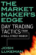 The market maker's edge : day trading tactics from a Wall Street insider