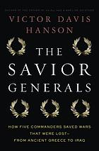 The savior generals : how five great commanders saved wars that were lost, from ancient Greece to Iraq