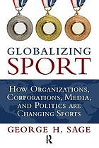 Globalizing Sport. ; How Organizations, Corporations, Media, and Politics Are Changing Sports.