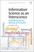 Information science as an interscience : rethinking science, method and practice
