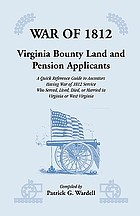 War of 1812 : Virginia bounty land & pension applicants : a quick reference guide to ancestors having War of 1812 service who served, lived, died, or married in Virginia or West Virginia