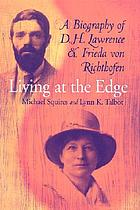 Living at the edge : a biography of D.H. Lawrence and Frieda von Richthofen / Michael Squires and Lynn K. Talbot.