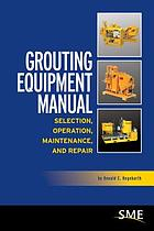Grouting equipment manual : selection, operation, maintenance, and repair
