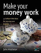 Make your money work : 52 brilliant little ideas for rescuing your finances