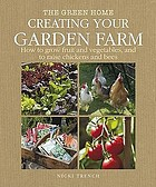 Creating your garden farm : first steps in self-sufficiency, from growing vegetables, fruit a herbs, to keeping hens and bees