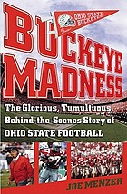 Buckeye madness : the glorious, tumultuous, behind-the-scenes story of Ohio State football