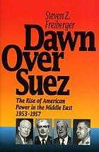 Dawn over Suez : the rise of American power in the Middle East, 1953-1957