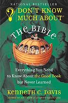 Don't know much about the Bible : everything you need to know about the Good Book but never learned