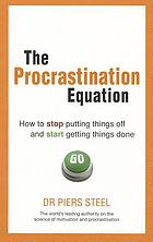 The procrastination equation : how to stop putting things off and start getting things done