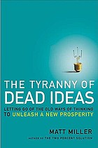 The tyranny of dead ideas : letting go of the old ways of thinking to unleash a new prosperity