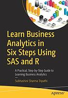 Learn business analytics in six steps using SAS and R : a practical, step-by-step guide to learning business analytics