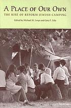 A place of our own : the rise of Reform Jewish camping : essays honoring the fiftieth anniversary of Olin-Sang-Ruby Union Institute, Union for Reform Judaism, in Oconomowoc, Wisconsin