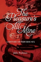Pleasure's All Mine : a History of Perverse Sex.