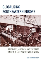 Globalizing Southeastern Europe : emigrants, America, and the state since the late nineteenth century