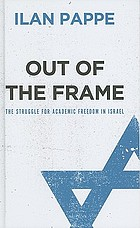 Out of the frame : the struggle for academic freedom in Israel