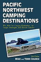 Pacific Northwest camping destinations : RV and car camping destinations in Oregon, Washington, and British Columbia