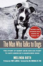 The man who talks to dogs : the story of Randy Grim and his fight to save America's abandoned dogs