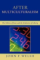 After multiculturalism : the politics of race and the dialectics of liberty