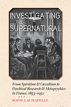 Investigating the supernatural : from spiritism and occultism to psychical research and metapsychics in France, 1853-1931