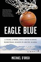Eagle blue : a team, a tribe, and a high school basketball season in Arctic Alaska