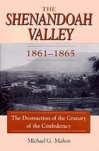 The Shenandoah Valley, 1861-1865 : the destruction of the granary of the Confederacy